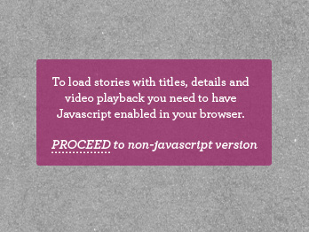 To load stories with titles, details and video playback you need to have Javascript enabled in your browser.